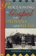 Proclaiming the Gospel to the Indians and the Métis by Raymond Huel