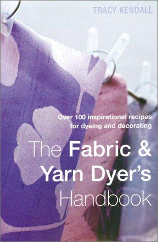 The fabric & yarn dyer's handbook by Tracy Kendall